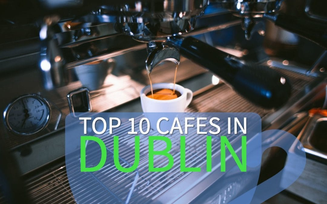 Top Ten Cafes in Dublin, Ireland