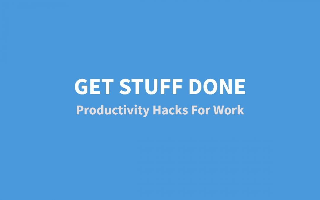 Get Stuff Done – My Productivity Hacks For Work